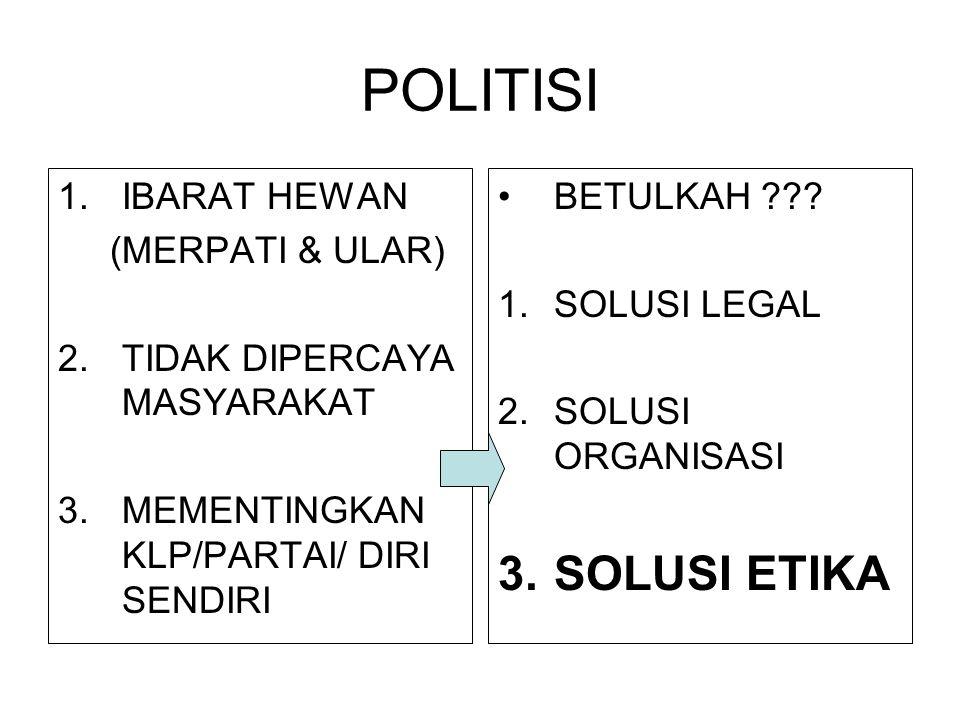 POLITISI 1.IBARAT HEWAN (MERPATI & ULAR) 2.TIDAK DIPERCAYA MASYARAKAT 3.MEMENTINGKAN KLP/PARTAI/ DIRI SENDIRI BETULKAH ??? 1.SOLUSI LEGAL 2.SOLUSI ORG