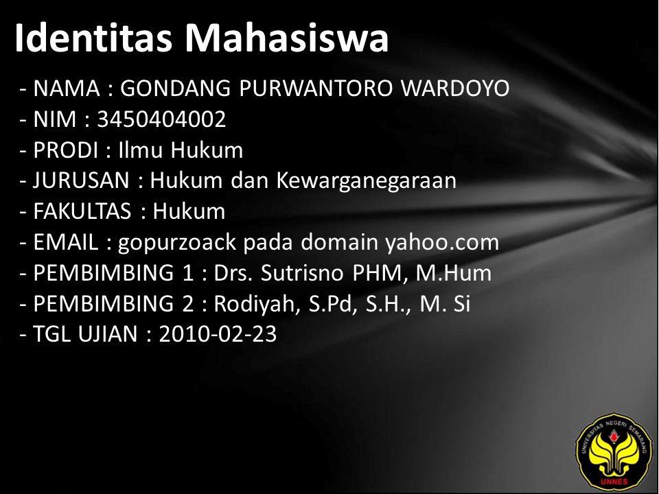 Identitas Mahasiswa - NAMA : GONDANG PURWANTORO WARDOYO - NIM : 3450404002 - PRODI : Ilmu Hukum - JURUSAN : Hukum dan Kewarganegaraan - FAKULTAS : Hukum - EMAIL : gopurzoack pada domain yahoo.com - PEMBIMBING 1 : Drs.