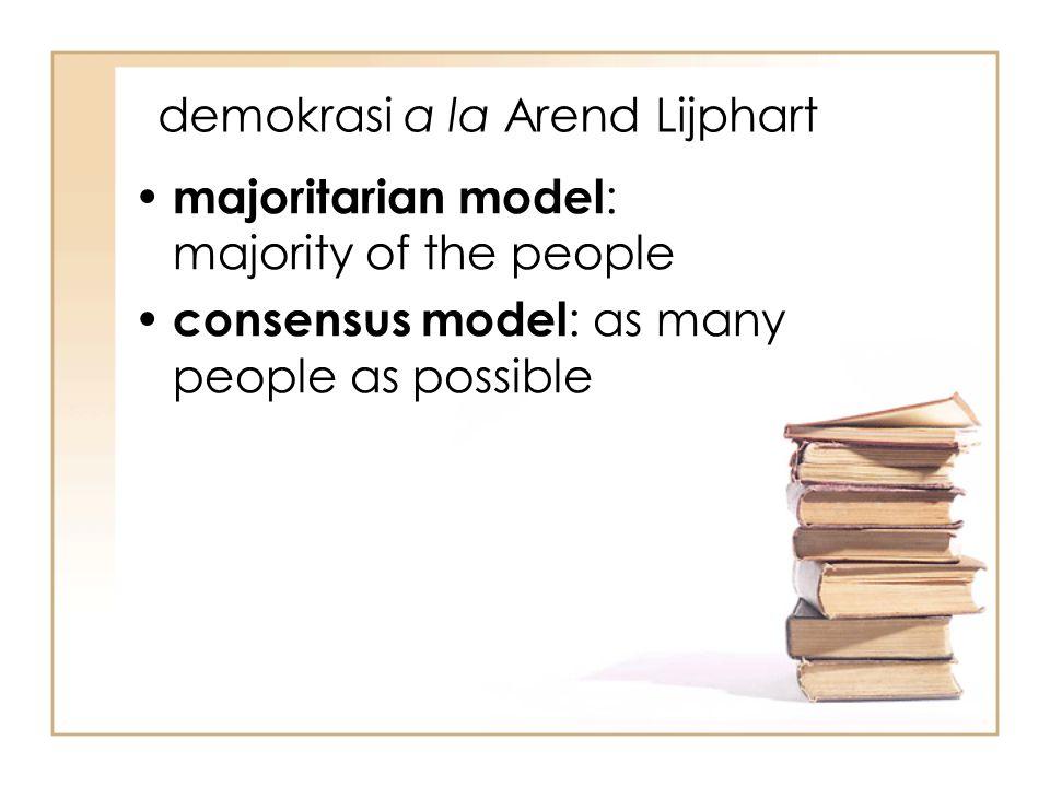 demokrasi a la Arend Lijphart majoritarian model : majority of the people consensus model : as many people as possible