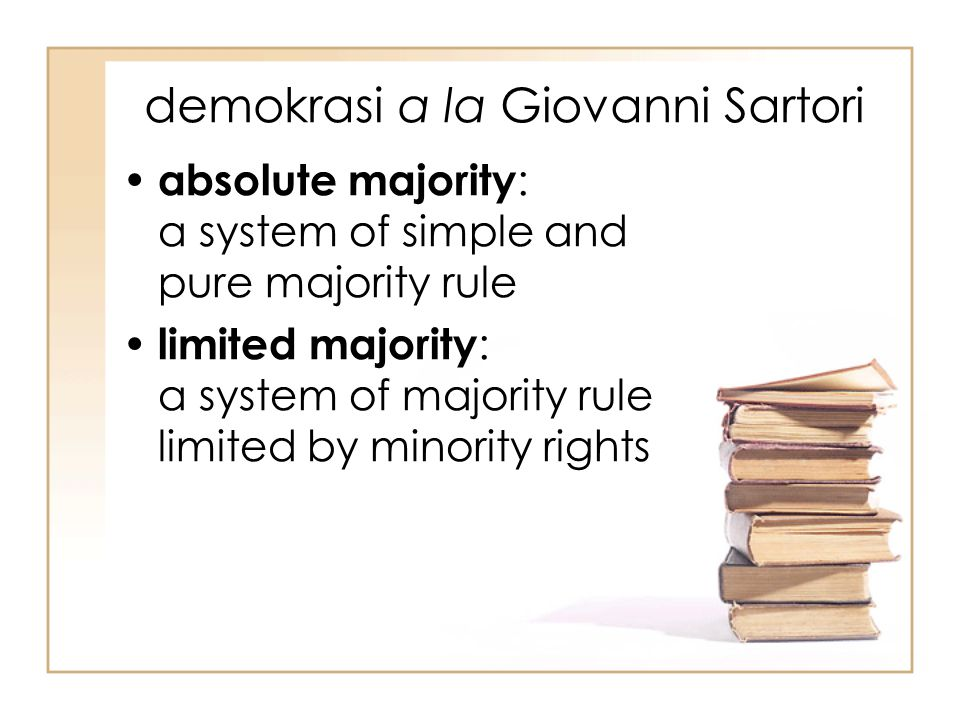 demokrasi a la Giovanni Sartori absolute majority : a system of simple and pure majority rule limited majority : a system of majority rule limited by minority rights
