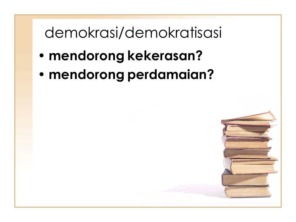 demokrasi/demokratisasi mendorong kekerasan? mendorong perdamaian?