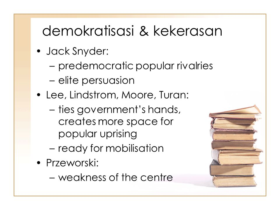 demokratisasi & kekerasan Jack Snyder: –predemocratic popular rivalries –elite persuasion Lee, Lindstrom, Moore, Turan: –ties government's hands, creates more space for popular uprising –ready for mobilisation Przeworski: –weakness of the centre