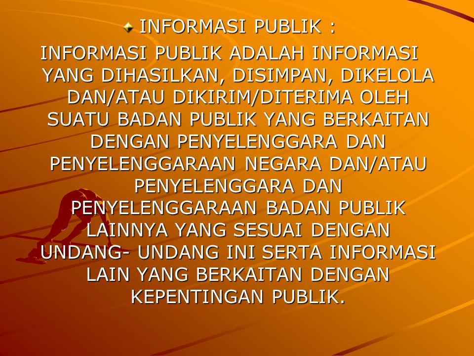 INFORMASI PUBLIK : INFORMASI PUBLIK ADALAH INFORMASI YANG DIHASILKAN, DISIMPAN, DIKELOLA DAN/ATAU DIKIRIM/DITERIMA OLEH SUATU BADAN PUBLIK YANG BERKAITAN DENGAN PENYELENGGARA DAN PENYELENGGARAAN NEGARA DAN/ATAU PENYELENGGARA DAN PENYELENGGARAAN BADAN PUBLIK LAINNYA YANG SESUAI DENGAN UNDANG- UNDANG INI SERTA INFORMASI LAIN YANG BERKAITAN DENGAN KEPENTINGAN PUBLIK.