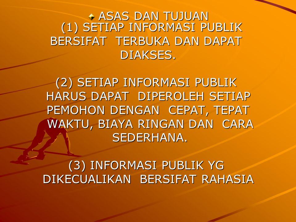 ASAS DAN TUJUAN (1) SETIAP INFORMASI PUBLIK ASAS DAN TUJUAN (1) SETIAP INFORMASI PUBLIK BERSIFAT TERBUKA DAN DAPAT BERSIFAT TERBUKA DAN DAPAT DIAKSES.(2) SETIAP INFORMASI PUBLIK HARUS DAPAT DIPEROLEH SETIAP PEMOHON DENGAN CEPAT, TEPAT WAKTU, BIAYA RINGAN DAN CARA WAKTU, BIAYA RINGAN DAN CARA SEDERHANA.(3) INFORMASI PUBLIK YG DIKECUALIKAN BERSIFAT RAHASIA