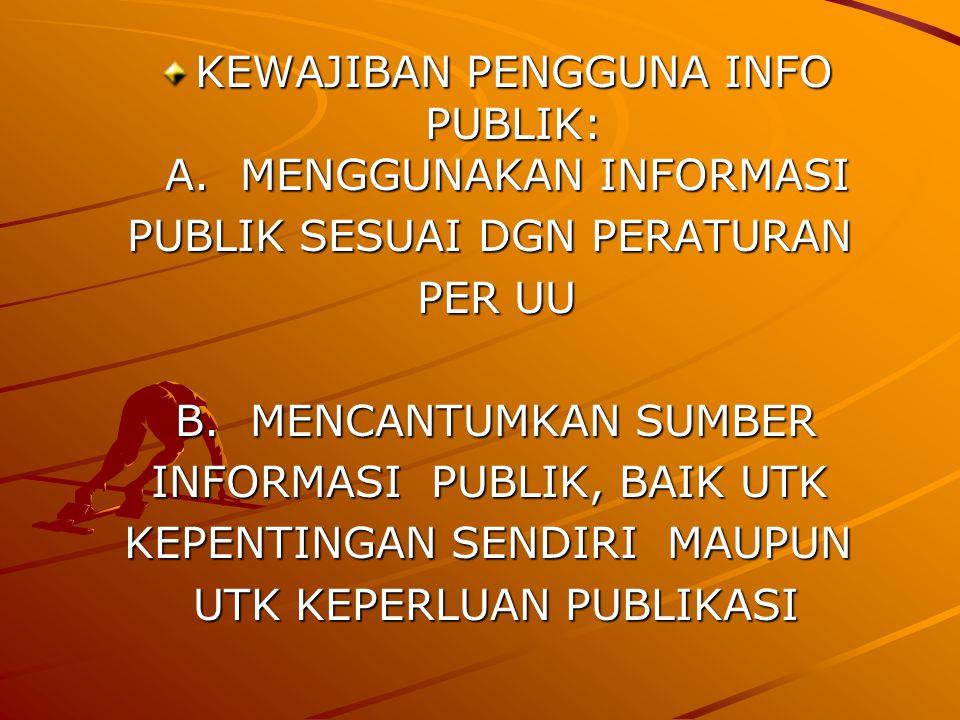 KEWAJIBAN PENGGUNA INFO PUBLIK: A.MENGGUNAKAN INFORMASI KEWAJIBAN PENGGUNA INFO PUBLIK: A.