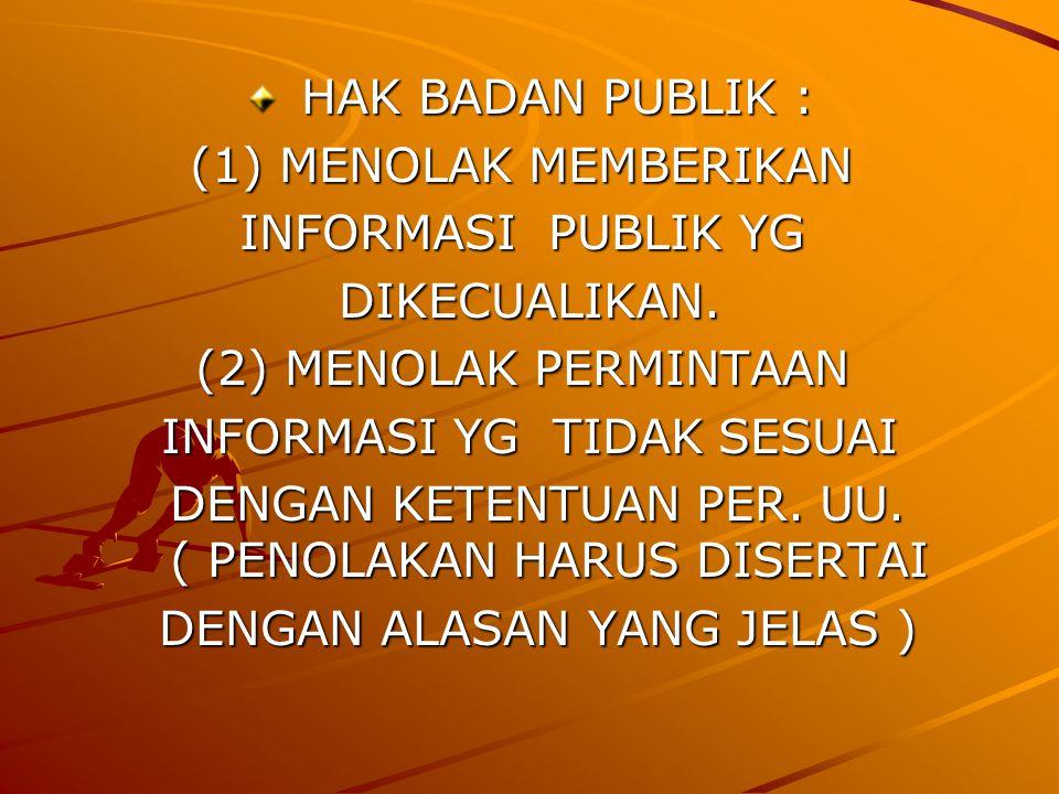 HAK BADAN PUBLIK : HAK BADAN PUBLIK :(1) MENOLAK MEMBERIKAN INFORMASI PUBLIK YG INFORMASI PUBLIK YG DIKECUALIKAN.(2) MENOLAK PERMINTAAN INFORMASI YG TIDAK SESUAI DENGAN KETENTUAN PER.
