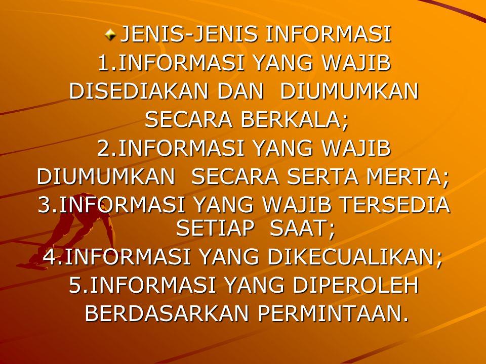 JENIS-JENIS INFORMASI1.INFORMASI YANG WAJIB DISEDIAKAN DAN DIUMUMKAN DISEDIAKAN DAN DIUMUMKAN SECARA BERKALA;2.INFORMASI YANG WAJIB DIUMUMKAN SECARA SERTA MERTA; DIUMUMKAN SECARA SERTA MERTA; 3.INFORMASI YANG WAJIB TERSEDIA SETIAP SAAT; 4.INFORMASI YANG DIKECUALIKAN; 5.INFORMASI YANG DIPEROLEH BERDASARKAN PERMINTAAN.