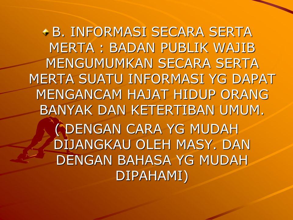 B. INFORMASI SECARA SERTA MERTA : BADAN PUBLIK WAJIB MENGUMUMKAN SECARA SERTA MERTA SUATU INFORMASI YG DAPAT MENGANCAM HAJAT HIDUP ORANG BANYAK DAN KE