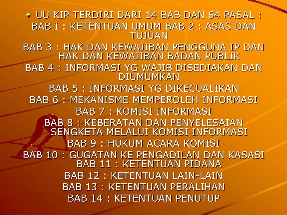 UU KIP TERDIRI DARI 14 BAB DAN 64 PASAL : BAB I : KETENTUAN UMUM BAB 2 : ASAS DAN TUJUAN BAB 3 : HAK DAN KEWAJIBAN PENGGUNA IP DAN HAK DAN KEWAJIBAN BADAN PUBLIK BAB 4 : INFORMASI YG WAJIB DISEDIAKAN DAN DIUMUMKAN BAB 5 : INFORMASI YG DIKECUALIKAN BAB 6 : MEKANISME MEMPEROLEH INFORMASI BAB 7 : KOMISI INFORMASI BAB 8 : KEBERATAN DAN PENYELESAIAN SENGKETA MELALUI KOMISI INFORMASI BAB 9 : HUKUM ACARA KOMISI BAB 10 : GUGATAN KE PENGADILAN DAN KASASI BAB 11 : KETENTUAN PIDANA BAB 12 : KETENTUAN LAIN-LAIN BAB 13 : KETENTUAN PERALIHAN BAB 14 : KETENTUAN PENUTUP