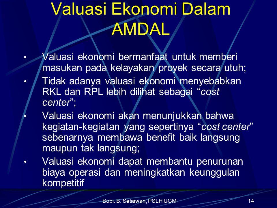 Bobi. B. Setiawan, PSLH UGM14 Valuasi Ekonomi Dalam AMDAL Valuasi ekonomi bermanfaat untuk memberi masukan pada kelayakan proyek secara utuh; Tidak ad