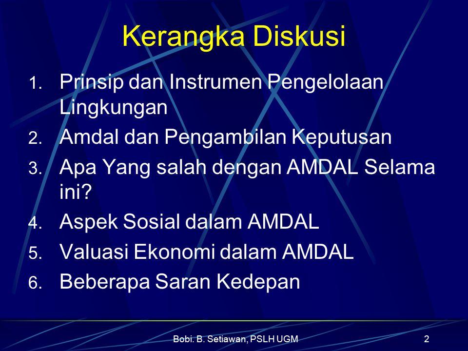 Bobi. B. Setiawan, PSLH UGM2 Kerangka Diskusi 1. Prinsip dan Instrumen Pengelolaan Lingkungan 2. Amdal dan Pengambilan Keputusan 3. Apa Yang salah den