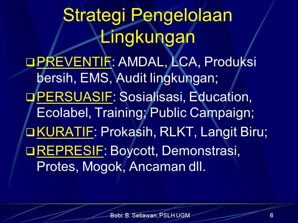 Bobi. B. Setiawan, PSLH UGM6 Strategi Pengelolaan Lingkungan  PREVENTIF: AMDAL, LCA, Produksi bersih, EMS, Audit lingkungan;  PERSUASIF: Sosialisasi