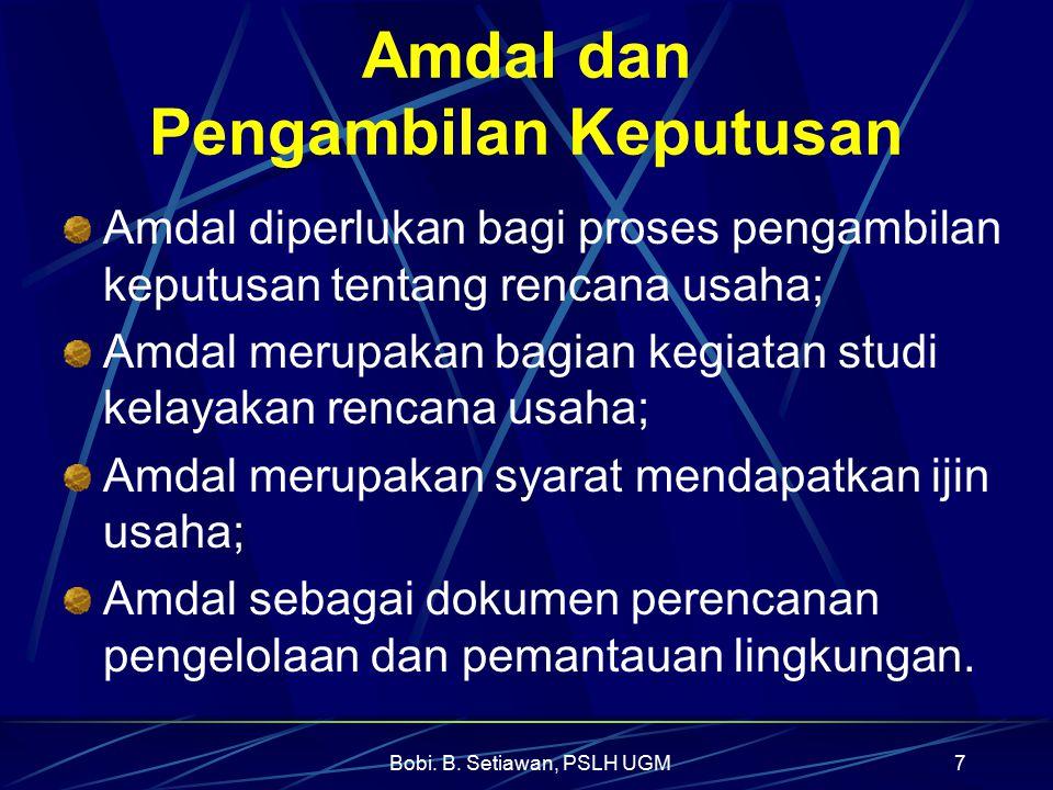 Bobi. B. Setiawan, PSLH UGM7 Amdal dan Pengambilan Keputusan Amdal diperlukan bagi proses pengambilan keputusan tentang rencana usaha; Amdal merupakan