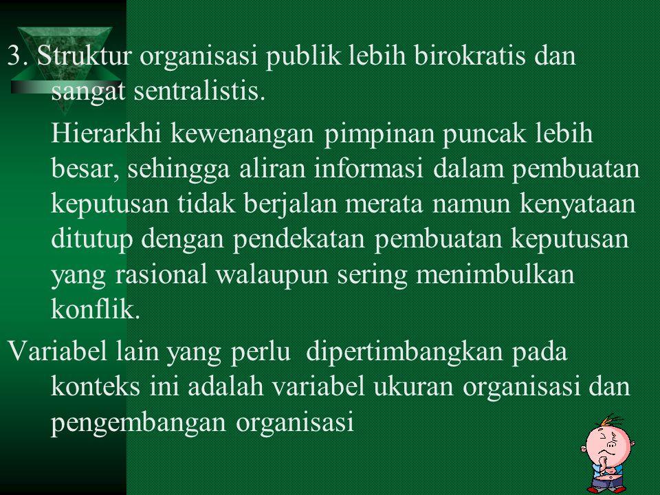 7 3.Struktur organisasi publik lebih birokratis dan sangat sentralistis.