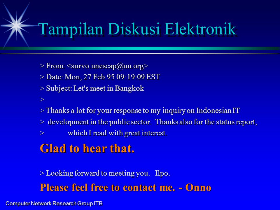Computer Network Research Group ITB Tampilan Diskusi Elektronik > From: > From: > Date: Mon, 27 Feb 95 09:19:09 EST > Subject: Let s meet in Bangkok > > Thanks a lot for your response to my inquiry on Indonesian IT > development in the public sector.