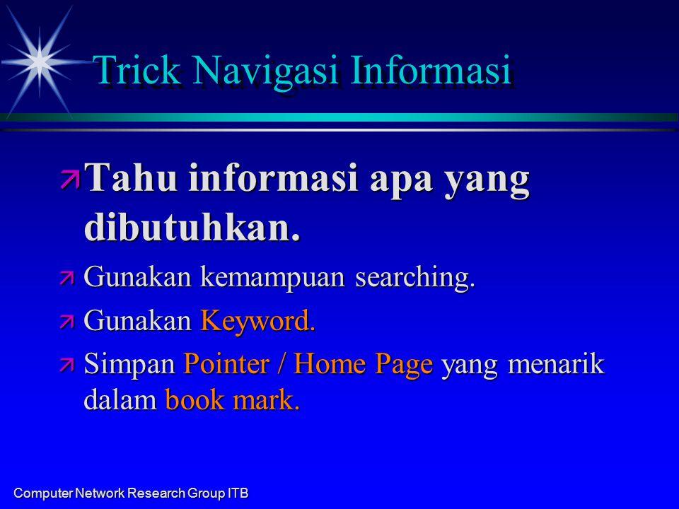 Computer Network Research Group ITB Trick Navigasi Informasi ä Tahu informasi apa yang dibutuhkan. ä Gunakan kemampuan searching. ä Gunakan Keyword. ä