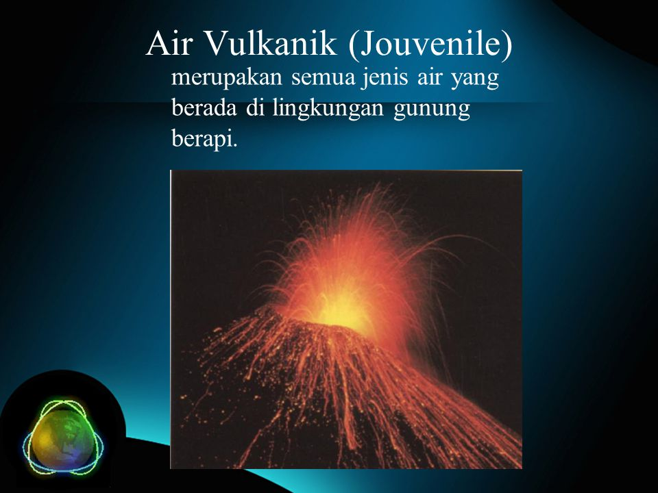 Air Vulkanik (Jouvenile) merupakan semua jenis air yang berada di lingkungan gunung berapi.