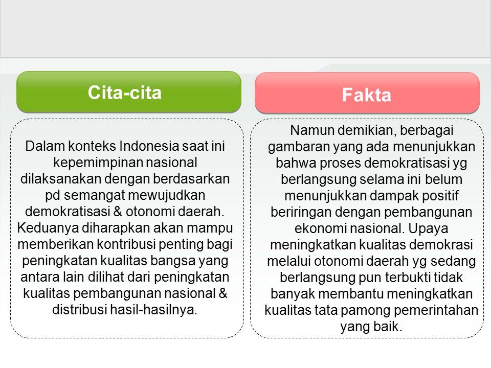 Cita-cita Fakta Dalam konteks Indonesia saat ini kepemimpinan nasional dilaksanakan dengan berdasarkan pd semangat mewujudkan demokratisasi & otonomi