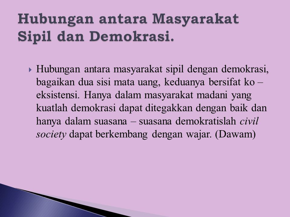  Hubungan antara masyarakat sipil dengan demokrasi, bagaikan dua sisi mata uang, keduanya bersifat ko – eksistensi. Hanya dalam masyarakat madani yan