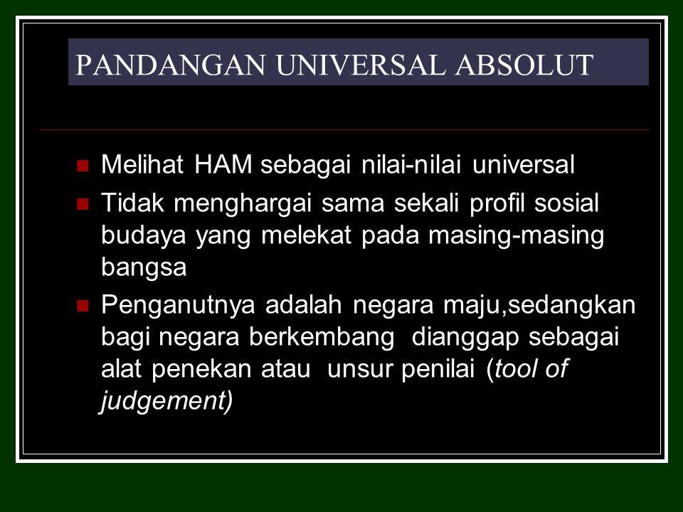 PANDANGAN UNIVERSAL ABSOLUT Melihat HAM sebagai nilai-nilai universal Tidak menghargai sama sekali profil sosial budaya yang melekat pada masing-masing bangsa Penganutnya adalah negara maju,sedangkan bagi negara berkembang dianggap sebagai alat penekan atau unsur penilai (tool of judgement)