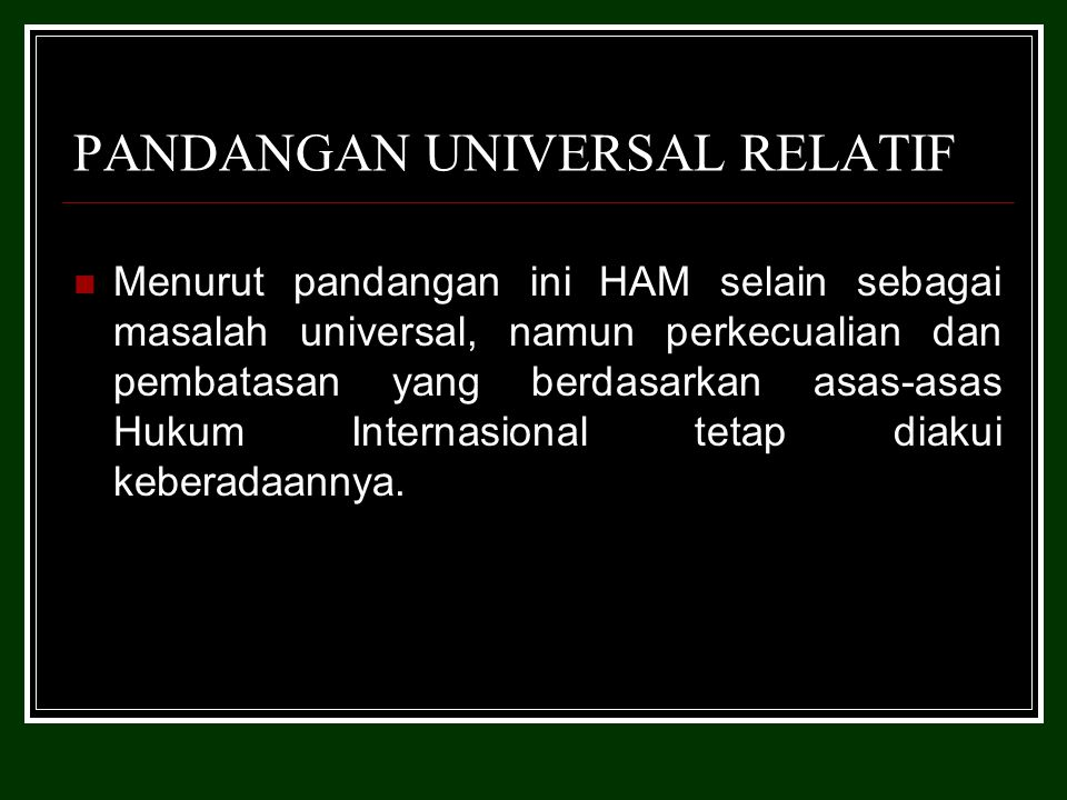 PANDANGAN UNIVERSAL RELATIF Menurut pandangan ini HAM selain sebagai masalah universal, namun perkecualian dan pembatasan yang berdasarkan asas-asas Hukum Internasional tetap diakui keberadaannya.