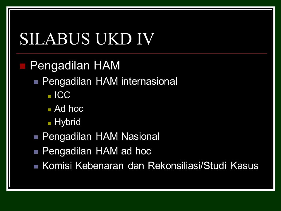 SILABUS UKD IV Pengadilan HAM Pengadilan HAM internasional ICC Ad hoc Hybrid Pengadilan HAM Nasional Pengadilan HAM ad hoc Komisi Kebenaran dan Rekonsiliasi/Studi Kasus