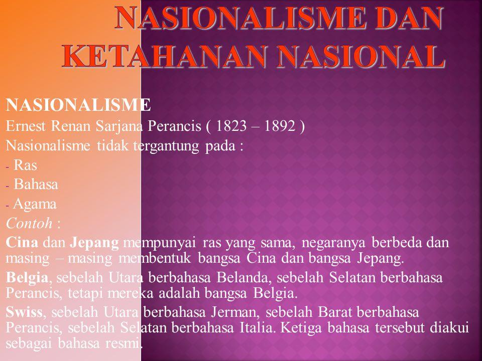 NASIONALISME Ernest Renan Sarjana Perancis ( 1823 – 1892 ) Nasionalisme tidak tergantung pada : - Ras - Bahasa - Agama Contoh : Cina dan Jepang mempun