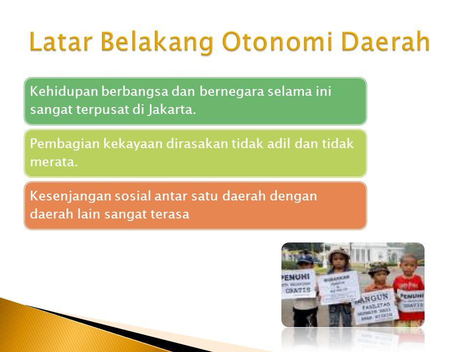 Kehidupan berbangsa dan bernegara selama ini sangat terpusat di Jakarta. Pembagian kekayaan dirasakan tidak adil dan tidak merata. Kesenjangan sosial