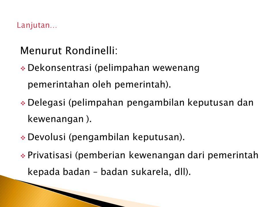 Menurut Rondinelli:  Dekonsentrasi (pelimpahan wewenang pemerintahan oleh pemerintah).  Delegasi (pelimpahan pengambilan keputusan dan kewenangan ).