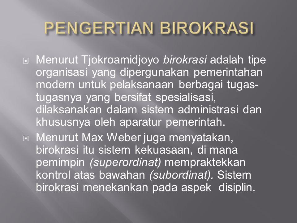  Menurut Tjokroamidjoyo birokrasi adalah tipe organisasi yang dipergunakan pemerintahan modern untuk pelaksanaan berbagai tugas- tugasnya yang bersifat spesialisasi, dilaksanakan dalam sistem administrasi dan khususnya oleh aparatur pemerintah.