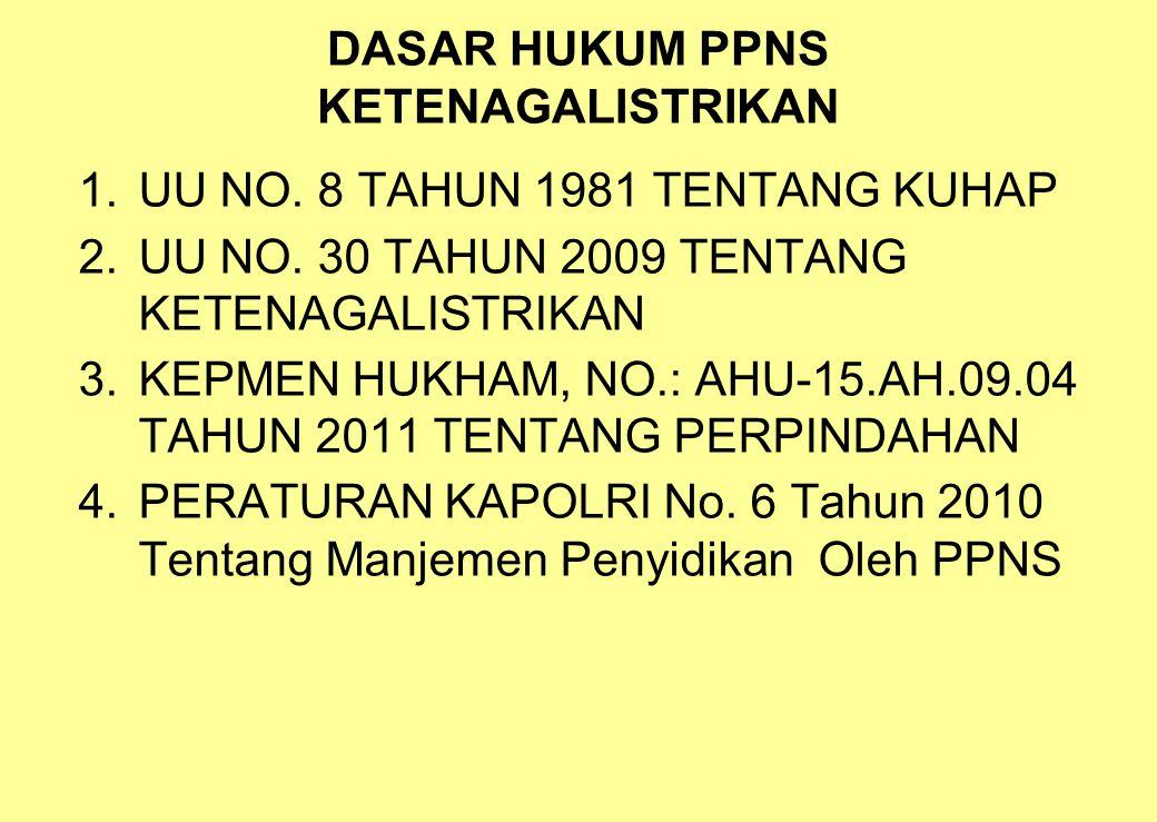 DASAR HUKUM PPNS KETENAGALISTRIKAN 1.UU NO. 8 TAHUN 1981 TENTANG KUHAP 2.UU NO. 30 TAHUN 2009 TENTANG KETENAGALISTRIKAN 3.KEPMEN HUKHAM, NO.: AHU-15.A
