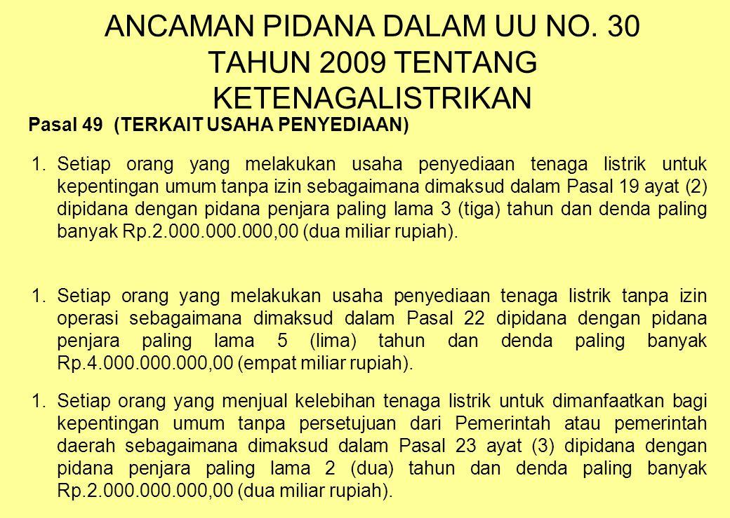 ANCAMAN PIDANA DALAM UU NO. 30 TAHUN 2009 TENTANG KETENAGALISTRIKAN Pasal 49 (TERKAIT USAHA PENYEDIAAN) 1.Setiap orang yang melakukan usaha penyediaan