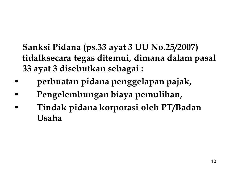 13 Sanksi Pidana (ps.33 ayat 3 UU No.25/2007) tidalksecara tegas ditemui, dimana dalam pasal 33 ayat 3 disebutkan sebagai : perbuatan pidana penggelap