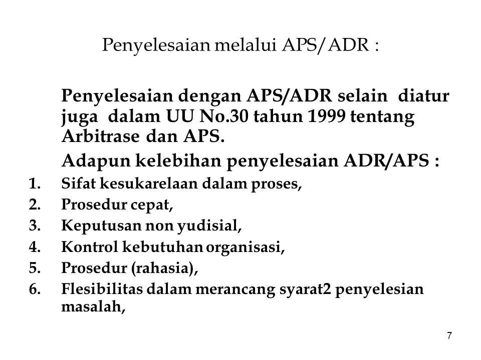 7 Penyelesaian melalui APS/ADR : Penyelesaian dengan APS/ADR selain diatur juga dalam UU No.30 tahun 1999 tentang Arbitrase dan APS. Adapun kelebihan