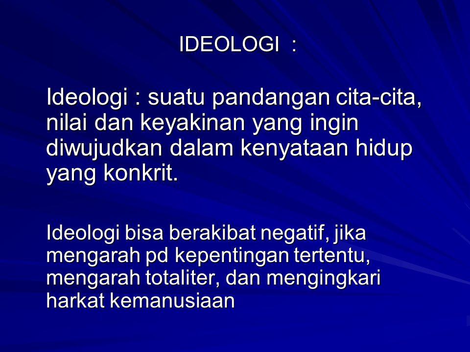 IDEOLOGI : IDEOLOGI : Ideologi : suatu pandangan cita-cita, nilai dan keyakinan yang ingin diwujudkan dalam kenyataan hidup yang konkrit. Ideologi bis