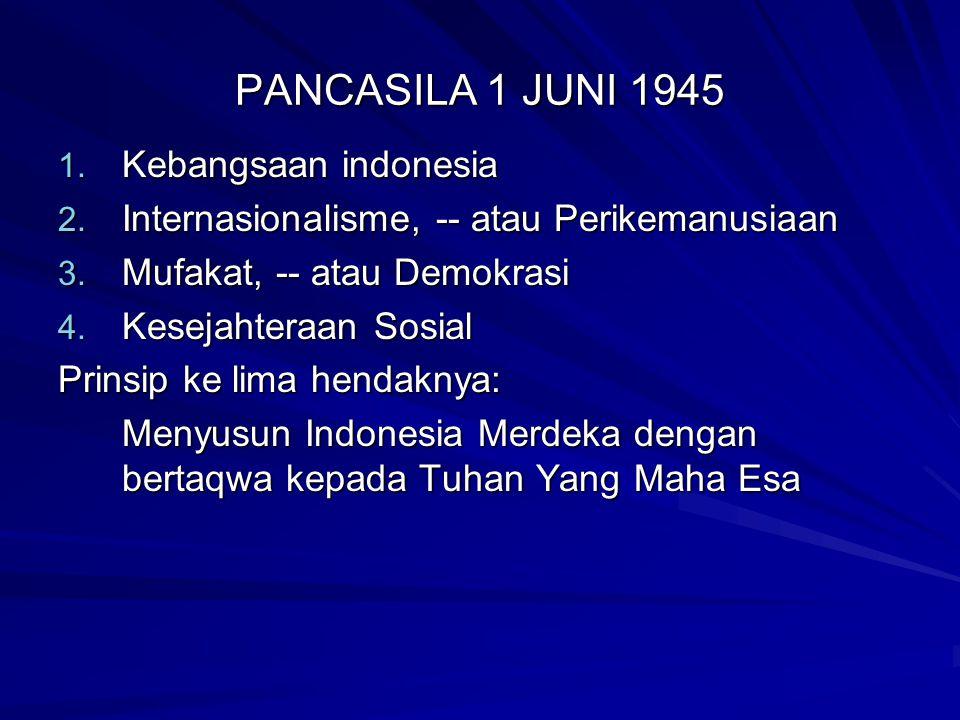 PANCASILA 1 JUNI 1945 1. Kebangsaan indonesia 2. Internasionalisme, -- atau Perikemanusiaan 3. Mufakat, -- atau Demokrasi 4. Kesejahteraan Sosial Prin