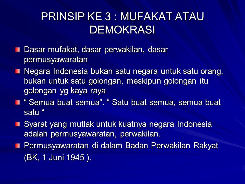 PRINSIP KE 3 : MUFAKAT ATAU DEMOKRASI Dasar mufakat, dasar perwakilan, dasar permusyawaratan Negara Indonesia bukan satu negara untuk satu orang, buka