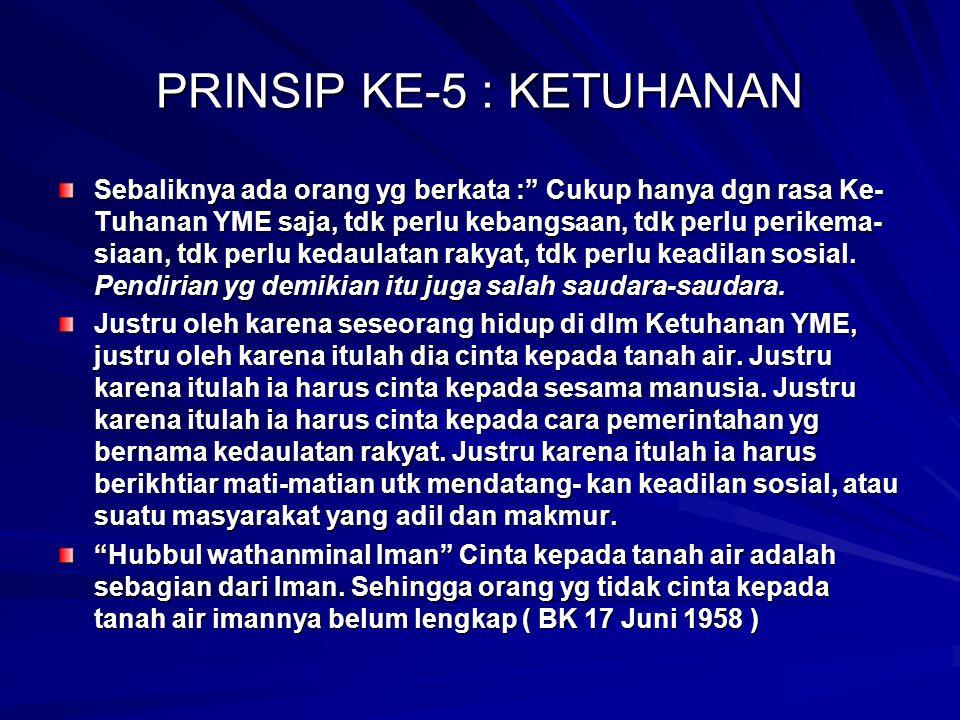 "PRINSIP KE-5 : KETUHANAN Sebaliknya ada orang yg berkata :"" Cukup hanya dgn rasa Ke- Tuhanan YME saja, tdk perlu kebangsaan, tdk perlu perikema- siaan"