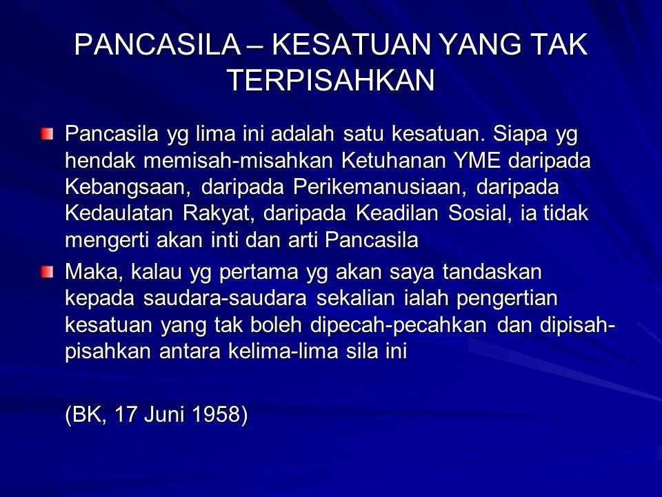 PANCASILA – KESATUAN YANG TAK TERPISAHKAN Pancasila yg lima ini adalah satu kesatuan. Siapa yg hendak memisah-misahkan Ketuhanan YME daripada Kebangsa
