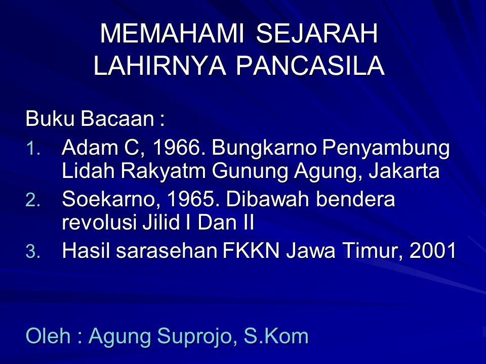 MEMAHAMI SEJARAH LAHIRNYA PANCASILA Buku Bacaan : 1. Adam C, 1966. Bungkarno Penyambung Lidah Rakyatm Gunung Agung, Jakarta 2. Soekarno, 1965. Dibawah