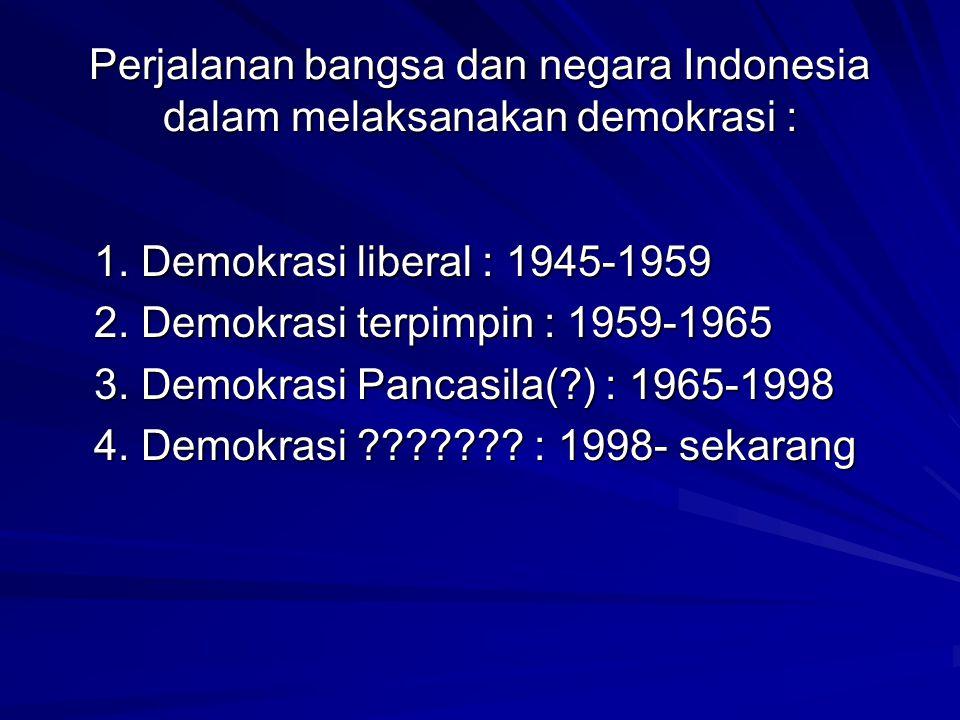 Perjalanan bangsa dan negara Indonesia dalam melaksanakan demokrasi : 1. Demokrasi liberal : 1945-1959 2. Demokrasi terpimpin : 1959-1965 3. Demokrasi