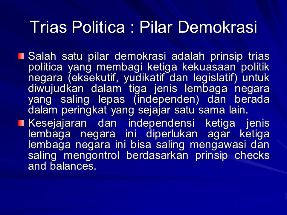 Trias Politica : Pilar Demokrasi Salah satu pilar demokrasi adalah prinsip trias politica yang membagi ketiga kekuasaan politik negara (eksekutif, yud