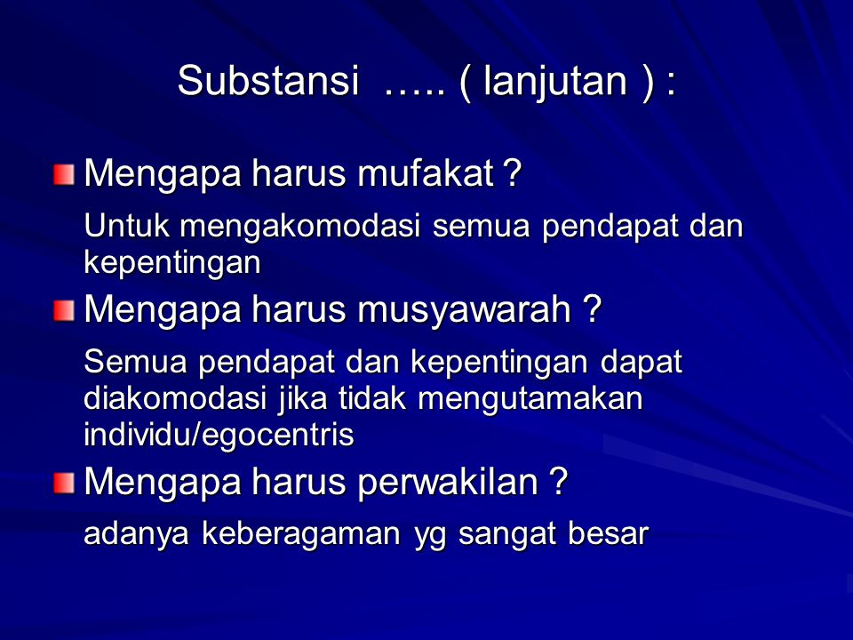 Substansi ….. ( lanjutan ) : Mengapa harus mufakat ? Untuk mengakomodasi semua pendapat dan kepentingan Mengapa harus musyawarah ? Semua pendapat dan