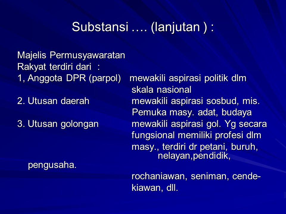 Substansi …. (lanjutan ) : Majelis Permusyawaratan Rakyat terdiri dari : 1, Anggota DPR (parpol) mewakili aspirasi politik dlm skala nasional 2. Utusa