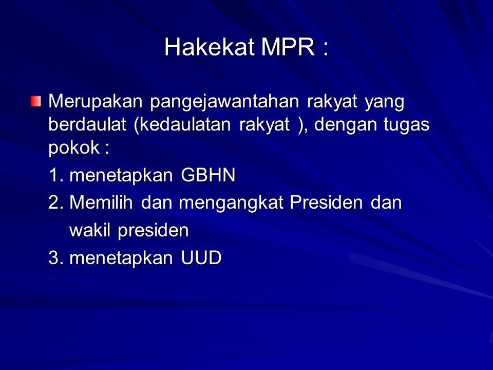 Hakekat MPR : Merupakan pangejawantahan rakyat yang berdaulat (kedaulatan rakyat ), dengan tugas pokok : 1. menetapkan GBHN 2. Memilih dan mengangkat