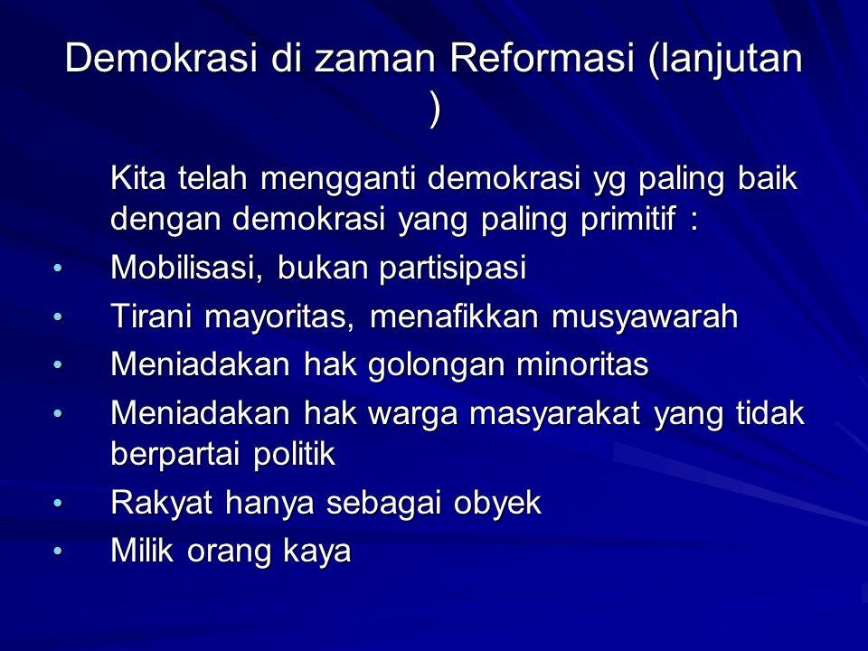 Demokrasi di zaman Reformasi (lanjutan ) Kita telah mengganti demokrasi yg paling baik dengan demokrasi yang paling primitif : Mobilisasi, bukan parti