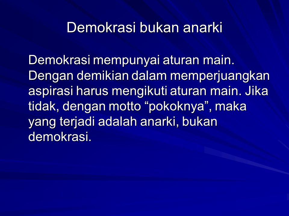 Demokrasi bukan anarki Demokrasi mempunyai aturan main. Dengan demikian dalam memperjuangkan aspirasi harus mengikuti aturan main. Jika tidak, dengan