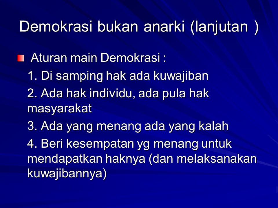 Demokrasi bukan anarki (lanjutan ) Aturan main Demokrasi : Aturan main Demokrasi : 1. Di samping hak ada kuwajiban 2. Ada hak individu, ada pula hak m