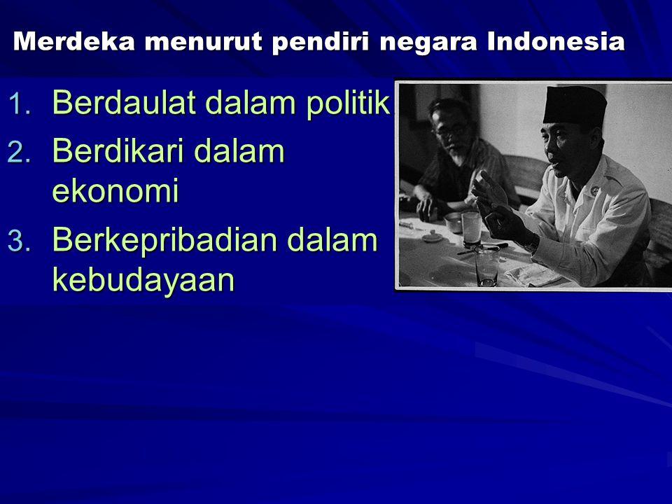 Merdeka menurut pendiri negara Indonesia 1. Berdaulat dalam politik 2. Berdikari dalam ekonomi 3. Berkepribadian dalam kebudayaan Ketiga hal tersebut