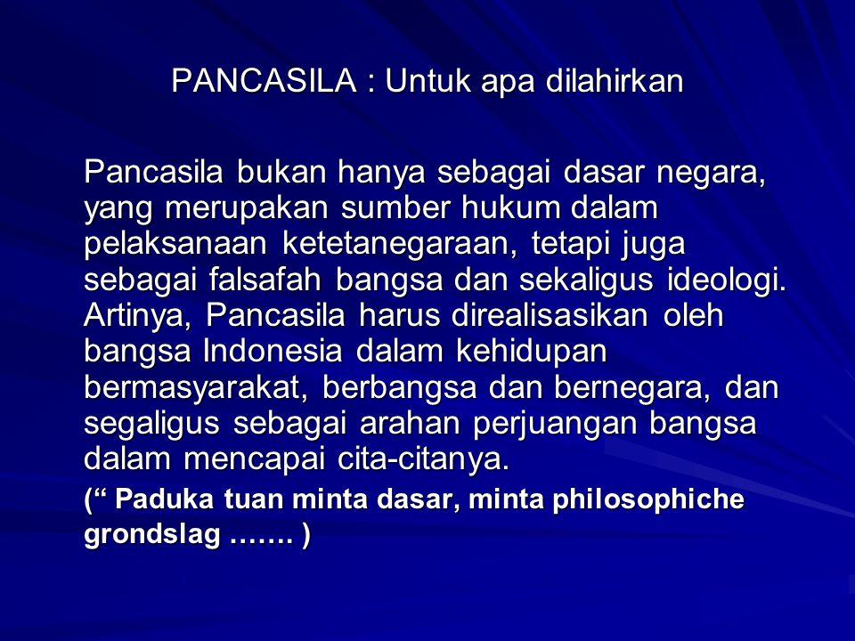 PANCASILA : Untuk apa dilahirkan Pancasila bukan hanya sebagai dasar negara, yang merupakan sumber hukum dalam pelaksanaan ketetanegaraan, tetapi juga